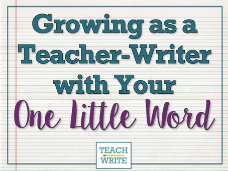 Growing as a Teacher-Writer with Your One Little Word