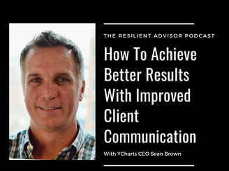EP 96 - How To Achieve Better Results With Improved Client Communication With YCharts CEO Sean Brown