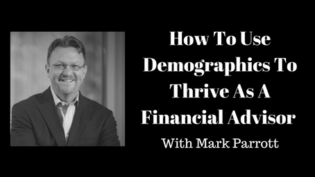 How To Use Demographics To Thrive As A  Financial Advisor With Mark Parrott