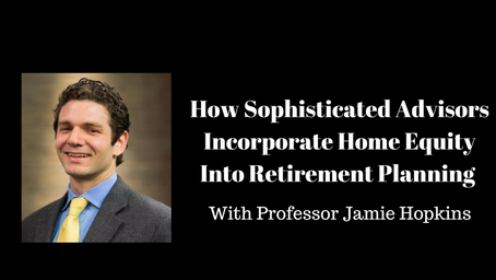 How Sophisticated Advisors Incorporate Home Equity Into Retirement Planning With Professor Jamie Hop