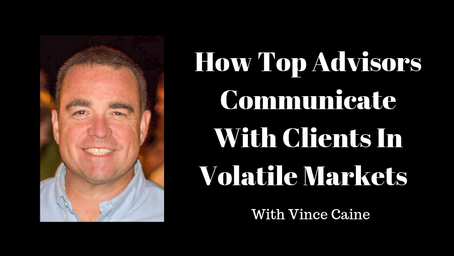 How Top Advisors Communicate With Clients In Volatile Markets With Vince Caine