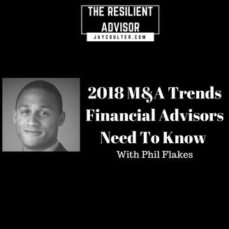 2018 M&A Trends Financial Advisors Need To Know With Phil Flakes
