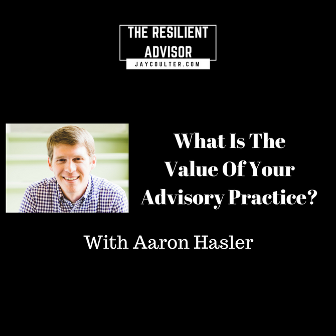 What Is The Value Of Your Advisory Practice? An interview with Aaron Hasler.