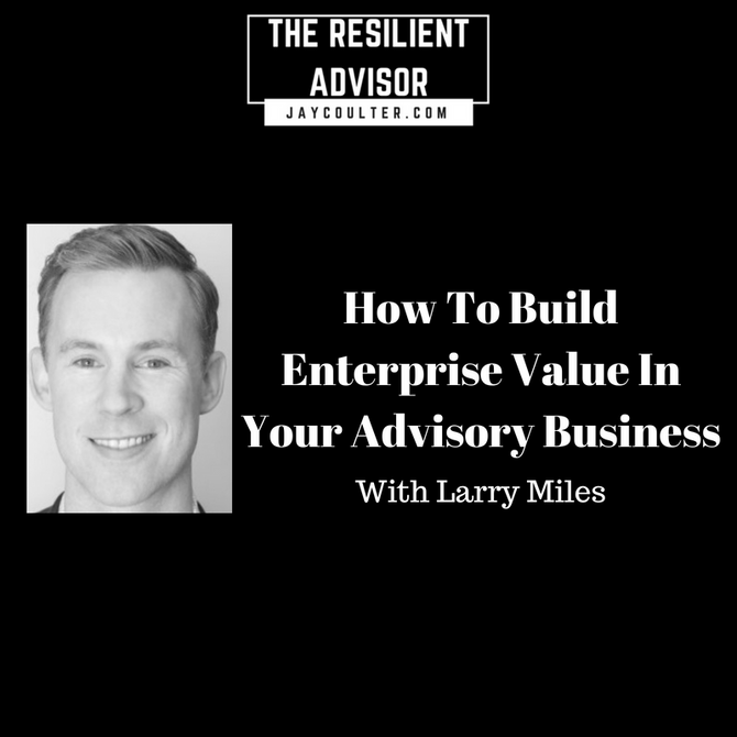 How To Build Enterprise Value In Your Advisory Business With Larry Miles