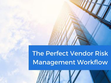 The Perfect Vendor Risk Management Workflow