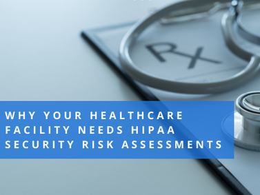Why Your Healthcare Facility Needs HIPAA Security Risk Assessments