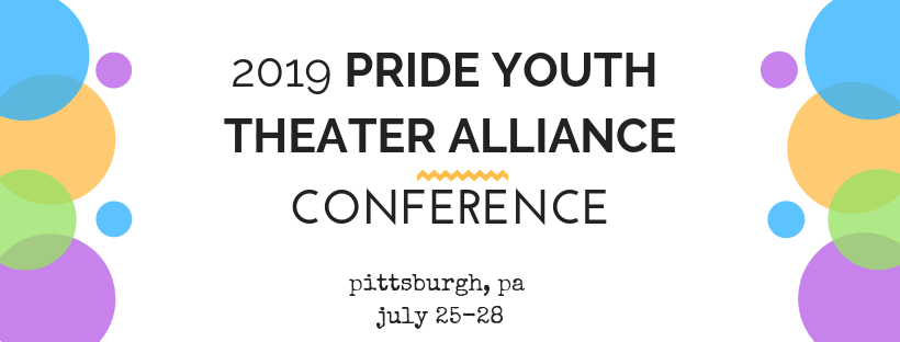 A banner announcing the 2019 Pride Youth Theater Alliance Conference in Pittsburgh, PA on July 25-28, there are blue, orange, green, and purple circles on either side of the text