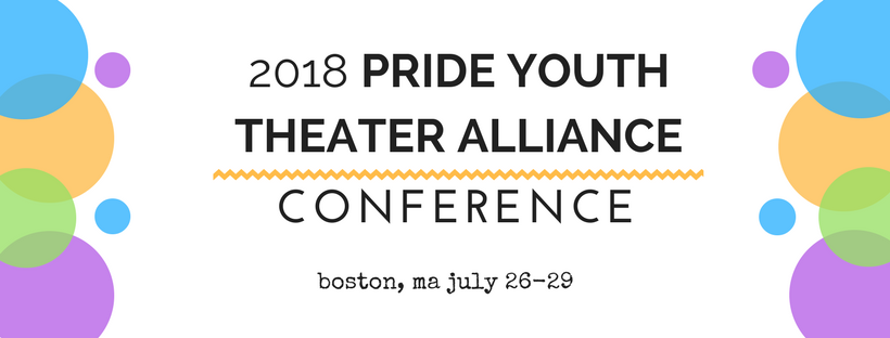 A banner announcing the 2018 Pride Youth Theater Alliance Conference in Bosotn, MA on July 26-29, there are blue, orange, green, and purple circles on either side of the text