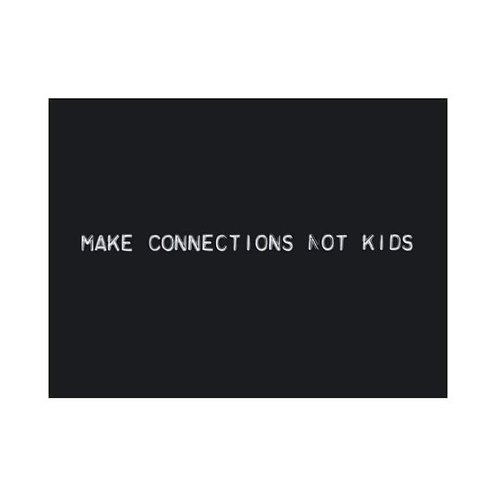 MAKE CONNECTIONS NOT KIDS