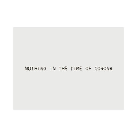 NOTHING IN THE TIME OF CORONA