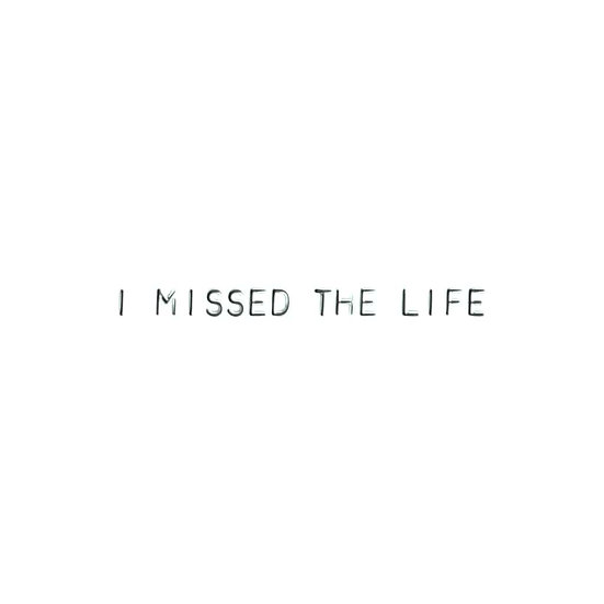 I MISSED THE LIFE
