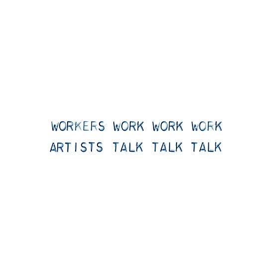 WORKERS WORK WORK WORK ARTISTS TALK TALK TALK