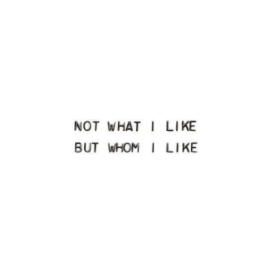 NOT WHAT I LIKE BUT WHOM I LIKE