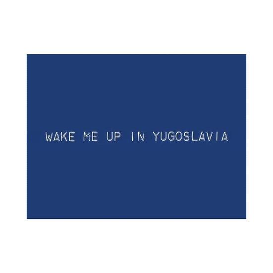 WAKE ME UP IN YUGOSLAVIA