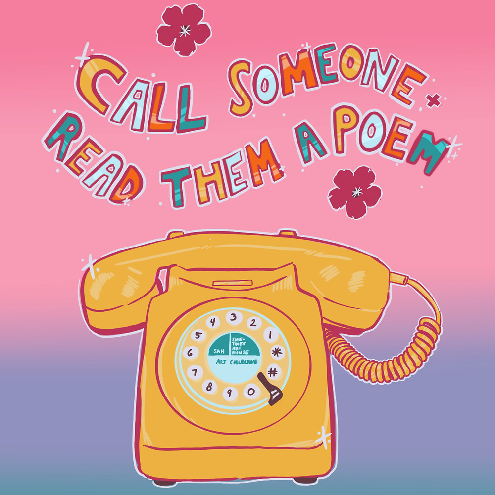 """Flowery text reading """"Call Someone Read Them A Poem"""" floats over a yellow rotary phone. The words """" Sometimes Art House"""" is in the center of the phone"""