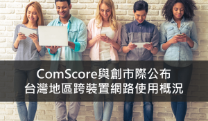 comScore與創市際公佈台灣跨裝置網路使用概況
