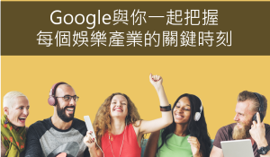 Google與你一起把握每個娛樂產業的關鍵時刻