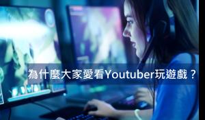為什麼大家愛看Youtuber玩遊戲?