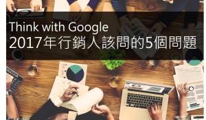 Think with Google: 2017年行銷人該問的5個問題