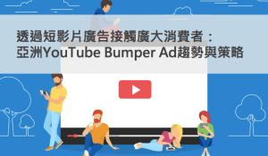 透過短影片廣告接觸廣大消費者:亞太地區YouTube Bumper Ad趨勢與策略