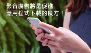 影音廣告將是促進應用程式下載(App Install)的良方!