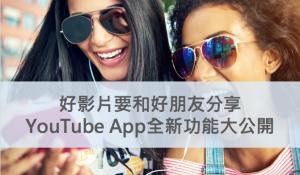 好影片要和好朋友分享–YouTube App全新功能大公開