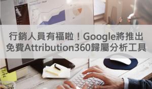 行銷人員有福啦!Google將推出免費Attribution360歸屬分析工具