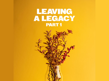 LEAVING A LEGACY ~ Part 1
