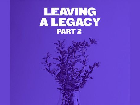 LEAVING A LEGACY ~ Part 2