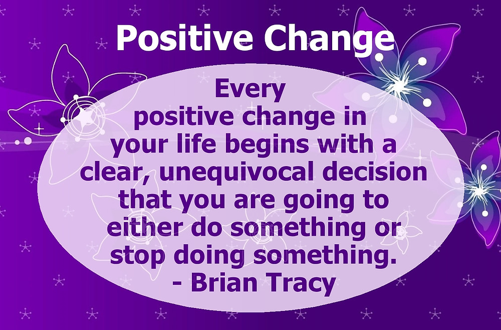 Every positive change in your life begins with a clear, unequivocal decision that you are going to either do somethings or stop doing something