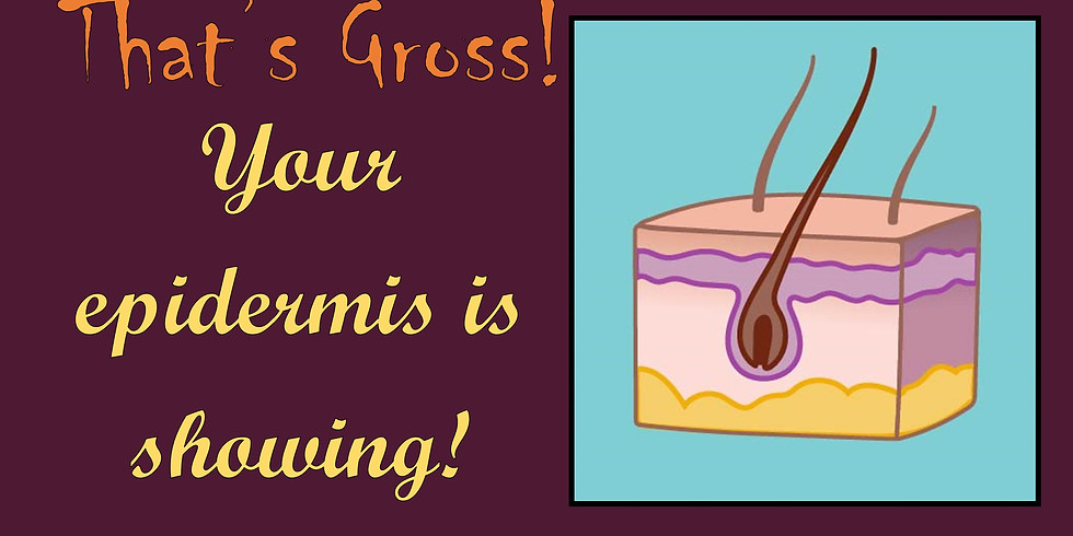 That's Gross! Your epidermis is showing!