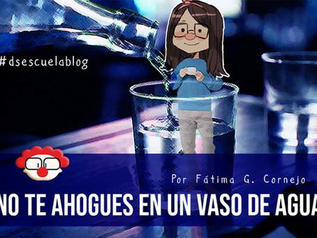No te ahogues en un vaso de agua