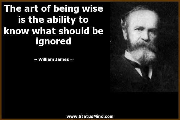 """The art of being wise is the ability to know what should be ignored."" -William James"
