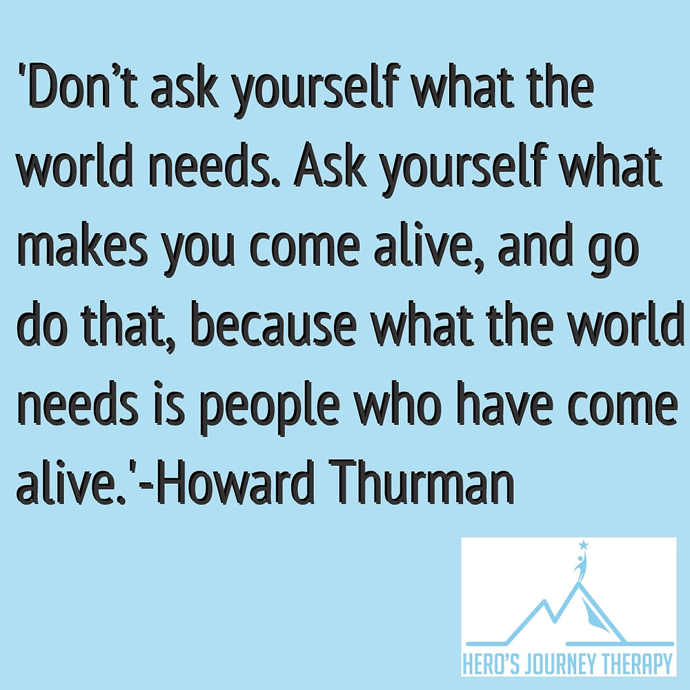 """Don't ask yourself what the world needs. Ask yourself what makes you come alive, and go do it. Because what the world needs is people who have come alive."" - Howard Thurman"
