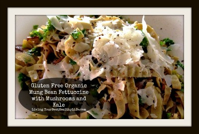 GLUTEN FREE ORGANIC MUNG BEAN FETTUCCINE WITH MUSHROOMS AND KALE | Living Your Best Healthy Life