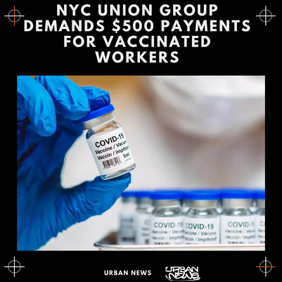 NYC UNION GROUP DEMANDS $500 PAYMENTS FOR VACCINATED WORKERS