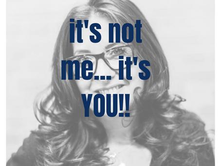 It's not me – it's YOU!!