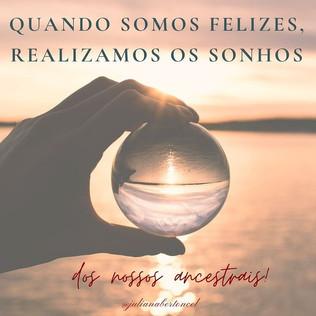 Quando somos felizes, realizamos os sonhos dos nossos ancestrais.