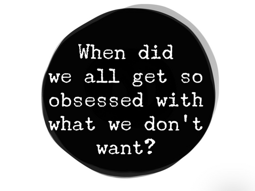 When did we all get so obsessed with what we don't want?
