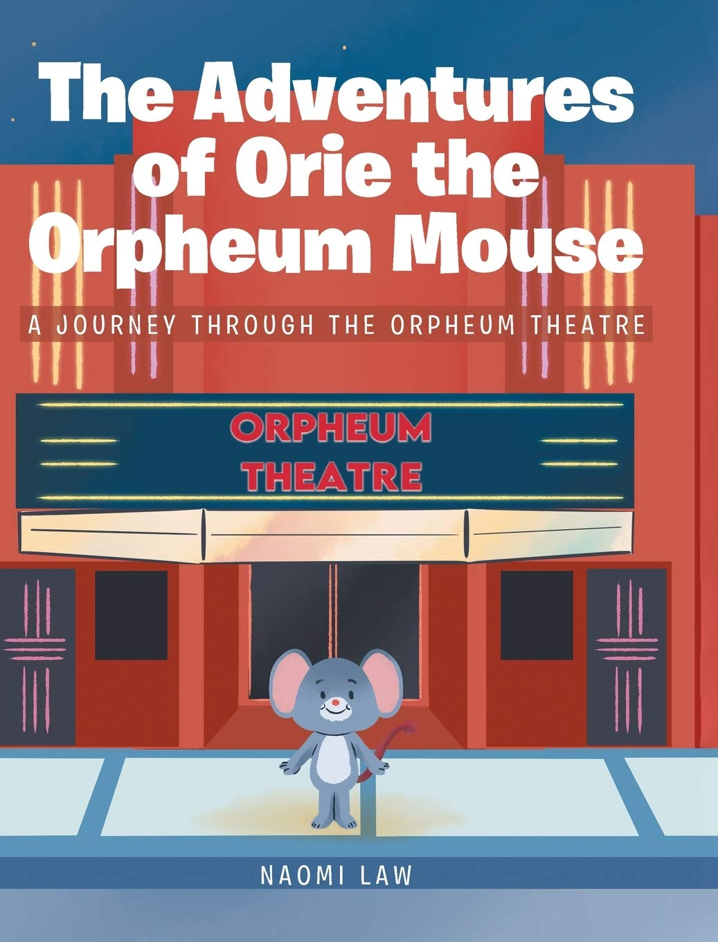 The Adventures of Orie the Orpheum Mouse: A Journey Through The Orpheum Theatre by Naomi Law
