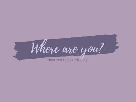 """""""Where are you when you're not with me?"""""""