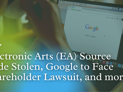 Top News: Electronic Arts (EA) Source Code Stolen, Google to Face Shareholder Lawsuit, and more