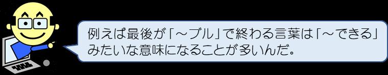 例えば最後が「~ブル」で終わる言葉は「~できる」みたいな意味になることが多いんだ。