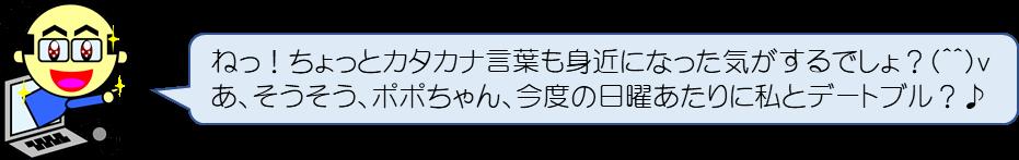 ねっ!ちょっとカタカナ言葉も身近になった気がするでしょ?(^^)v あ、そうそう、ポポちゃん、今度の日曜あたりに私とデートブル?♪