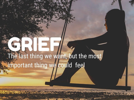 GRIEF – the last thing we want, but the most important thing we could feel