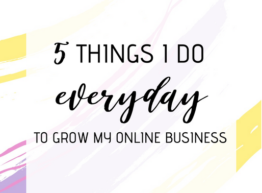 5 THINGS I DO EVERYDAY TO GROW MY ONLINE BUSINESS