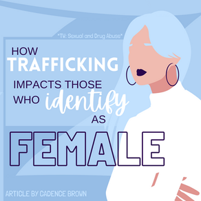 How Trafficking Impacts Those Who Identify As Female by Cadence Brown (Edited by Priyanka Dwivedi)
