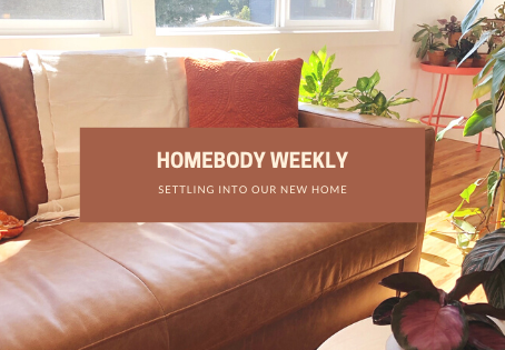 Homebody Weekly: Settling Into Our New Home