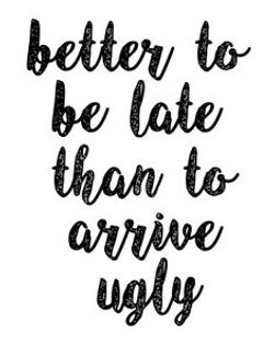 Better To Be Late than Arrive Ugly!.jpg