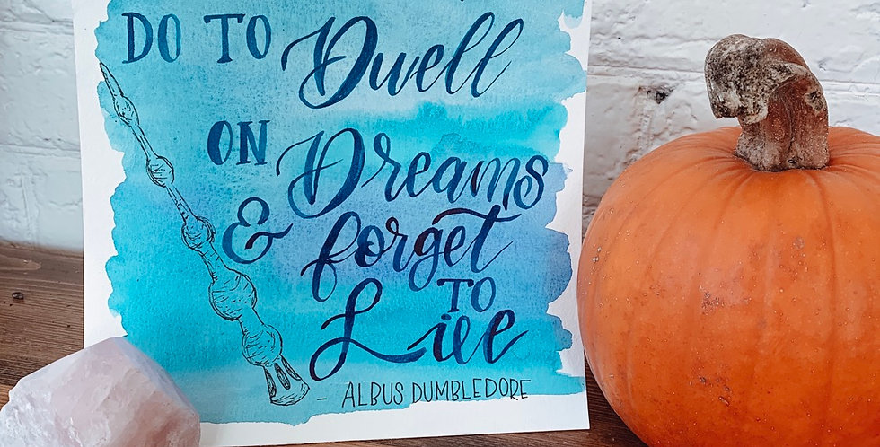 It does not to do Dwell on Dreams and Forget to Live. - Albus Dumbledore